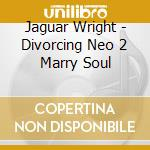 DIVORCING NEO 2 MARRY SOUL                cd musicale di Wright Jaguar