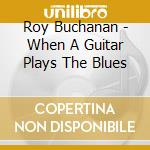 Roy Buchanan - When A Guitar Plays The Blues cd musicale di BUCHANAN ROY