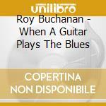 WHEN A GUITAR PLAYS THE BLUES cd musicale di BUCHANAN ROY