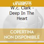 DEEP IN THE HEART cd musicale di CLARK W.C.