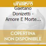 Amore e morte (liriche rare e inedite) cd musicale di Gaetano Donizetti