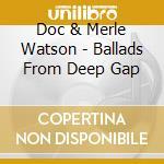 Doc & Merle Watson - Ballads From Deep Gap cd musicale di Doc Watson
