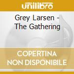 Grey Larsen - The Gathering cd musicale di Larsen Grey