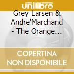 Grey Larsen & Andre'Marchand - The Orange Tree cd musicale di Grey larsen & andre'