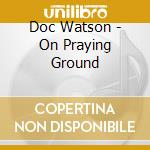 On praying ground cd musicale di Doc Watson