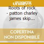 Roots of rock - patton charley james skip mctell blind willie cd musicale di C.pattom/s.james/b.w.mctell &