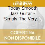 TODAY'S SMOOTH JAZZ GUITAR (SIMPLY THE VERY BEST OF) cd musicale di ARTISTI VARI