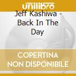BACK IN THE DAY                           cd musicale di KASHIWA JEFF