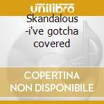 Skandalous -i've gotcha covered cd musicale di Artisti Vari