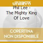 THE MIGHTY KING OF LOVE cd musicale di LEE PHIL