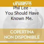 You should have known me. - cd musicale di Lee Phil
