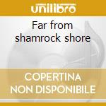 Far from shamrock shore cd musicale di Moloney Mick