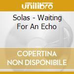 WAITING FOR AN ECHO cd musicale di SOLAS