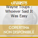 WHOEVER SAID IT cd musicale di TOUPS WAYNE