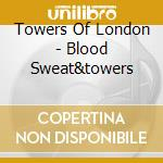 BLOOD, SWEAT & TOWERS cd musicale di TOWERS OF LONDON