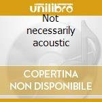 Not necessarily acoustic cd musicale di Steve Howe