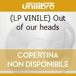 (LP VINILE) Out of our heads lp vinile