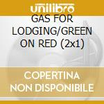 GAS FOR LODGING/GREEN ON RED (2x1) cd musicale di GREEN ON RED