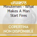 Minutemen - What Makes A Man Start Fires cd musicale di MINUTEMEN