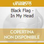 IN MY HEAD cd musicale di BLACK FLAG