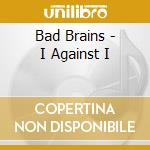 I AGAINST I                               cd musicale di BAD BRAINS