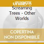 OTHER WORLDS cd musicale di SCREAMING TREES