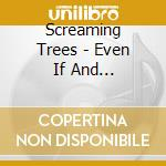 EVEN IF AND ESPECIALLY WHEN               cd musicale di SCREAMING TREES