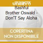 Don't say aloha - cd musicale di Bashful brother oswald