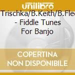 Fiddle tunes for banjo - trischka tony keith bill fleck bela cd musicale di T.trischka/b.keith/b.fleck
