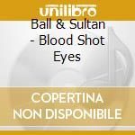 Ball & Sultan - Blood Shot Eyes cd musicale di Ball & sultan