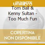 Tom Ball & Kenny Sultan - Too Much Fun cd musicale di Tom ball & kenny sultan