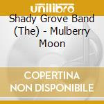 The Shady Grove Band - Mulberry Moon cd musicale di The shady grove band