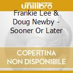 Frankie Lee & Doug Newby - Sooner Or Later cd musicale di Frankie lee & doug newby
