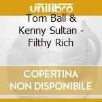 Tom Ball & Kenny Sultan - Filthy Rich cd musicale di Tom ball & kenny sultan