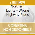 Wrong highway blues - cd musicale di Lights Northern