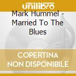 Mark Hummel - Married To The Blues cd musicale di Hummel Mark