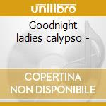 Goodnight ladies calypso - cd musicale di Belasco Lionel