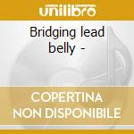 Bridging lead belly - cd musicale di Lead Belly