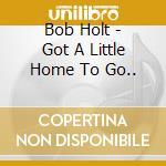 Got a little home to go.. - cd musicale di Holt Bob