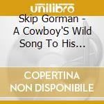 Skip Gorman - A Cowboy'S Wild Song To His Herd cd musicale di Gorman Skip