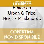 Ethiopian Urban & Tribal Music - Mindanoo Mistiru Vol.1 cd musicale di Ethiopian urban & tribal music