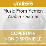 Music From Yemen Arabia - Samar cd musicale di Music from yemen arabia