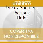 Jeremy Spencer - Precious Little cd musicale di JEREMY SPENCER