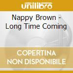 Nappy Brown - Long Time Coming cd musicale di NAPPY BROWN