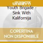 CD - YOUTH BRIGADE - SINK WITH KALIFORNIJA cd musicale di Brigade Youth