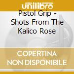 The shots from the kalico rose cd musicale di Grip Pistol