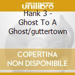 Ghost to a ghost/guttertown cd musicale di Hank 3