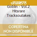 Goblin - Vol.2 Hitsrare Tracksoutakes cd musicale di Goblin