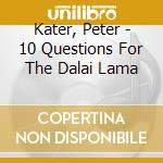 CD - KATER PETER - 10 QUESTIONS FOR THE DALAI LAMA cd musicale di KATER PETER