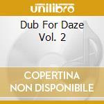 DUB FOR DAZE VOL. 2                       cd musicale di AA.VV.